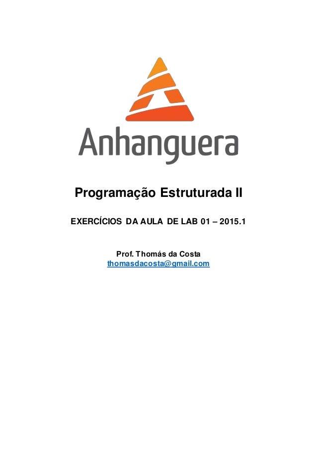 Programação Estruturada II EXERCÍCIOS DA AULA DE LAB 01 – 2015.1 Prof. Thomás da Costa thomasdacosta@gmail.com