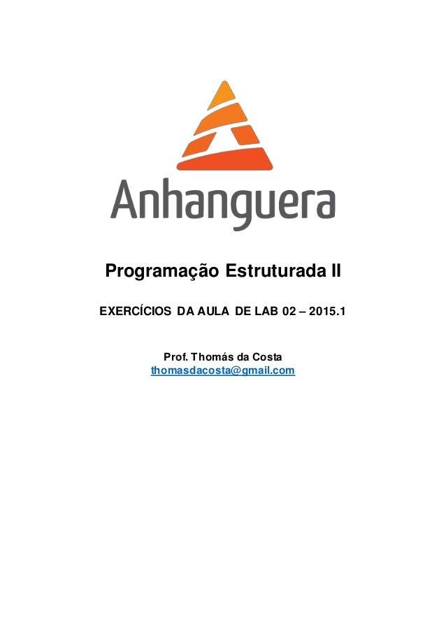 Programação Estruturada II EXERCÍCIOS DA AULA DE LAB 02 – 2015.1 Prof. Thomás da Costa thomasdacosta@gmail.com