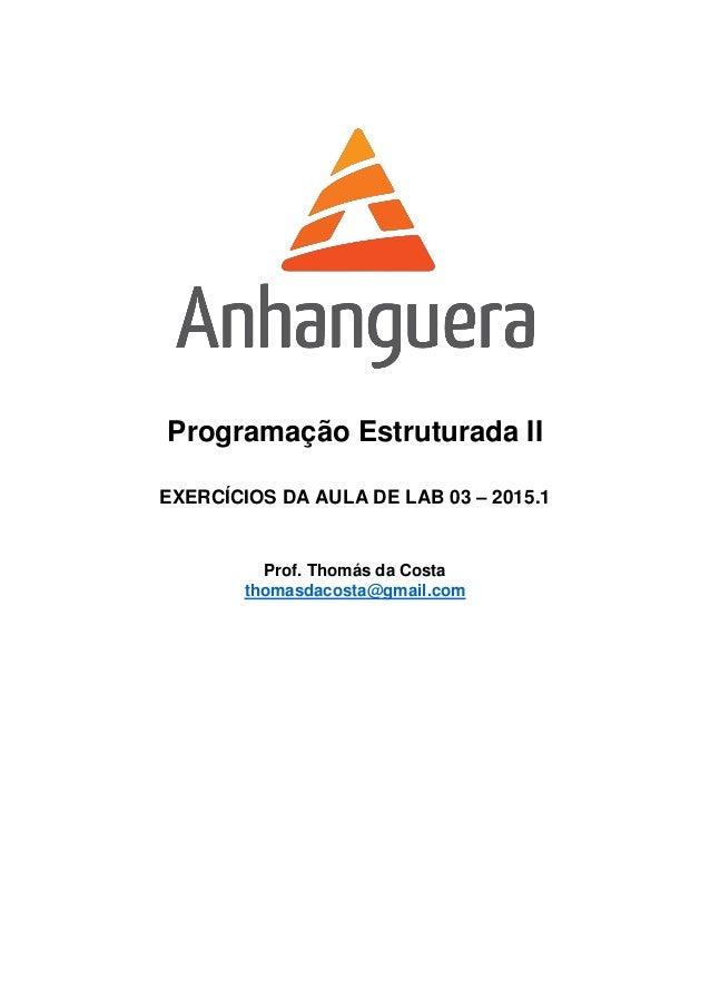 Programação Estruturada II EXERCÍCIOS DA AULA DE LAB 03 – 2015.1 Prof. Thomás da Costa thomasdacosta@gmail.com