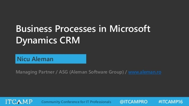 @ITCAMPRO #ITCAMP16Community Conference for IT Professionals Business Processes in Microsoft Dynamics CRM Nicu Aleman Mana...