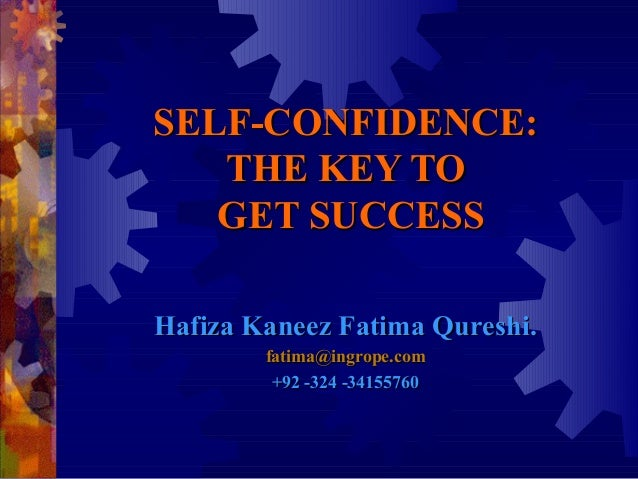 SELF-CONFIDENCE:   THE KEY TO   GET SUCCESSHafiza Kaneez Fatima Qureshi.        fatima@ingrope.com         +92 -324 -34155...