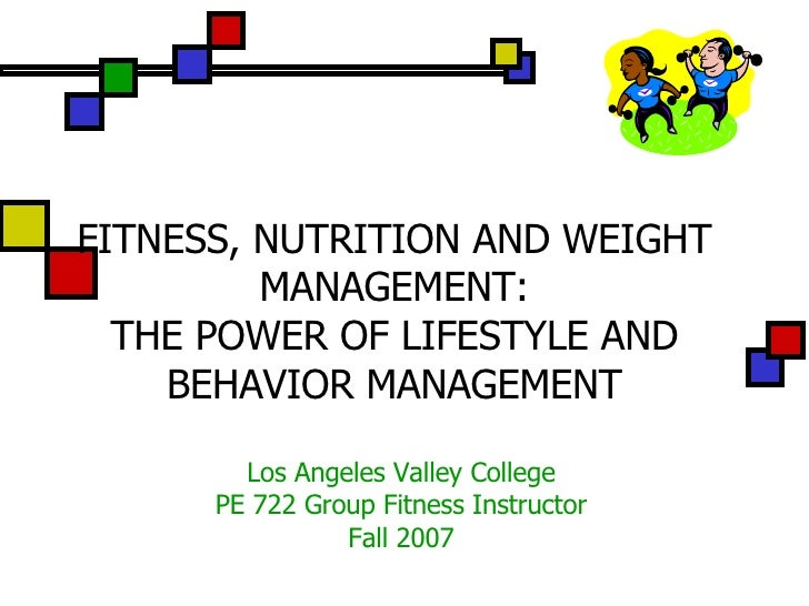 FITNESS, NUTRITION AND WEIGHT MANAGEMENT: THE POWER OF LIFESTYLE AND BEHAVIOR MANAGEMENT Los Angeles Valley College PE 722...
