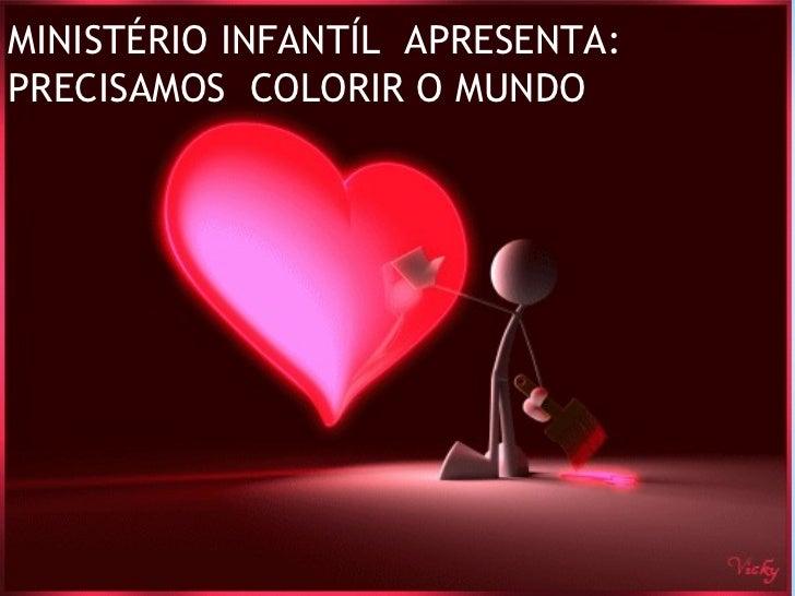 MINISTÉRIO INFANTÍL  APRESENTA: PRECISAMOS  COLORIR O MUNDO