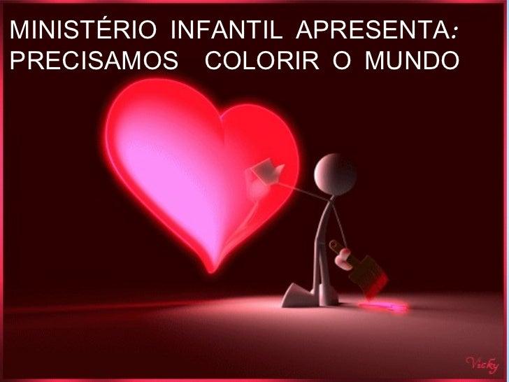 MINISTÉRIO INFANTIL APRESENTA: PRECISAMOS  COLORIR O MUNDO