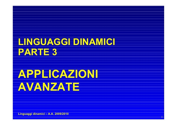 LINGUAGGI DINAMICI PARTE 3  APPLICAZIONI AVANZATE  Linguaggi dinamici – A.A. 2009/2010                                    ...