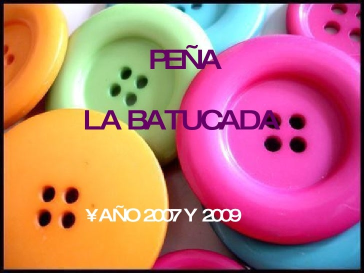 PEÑA  LA BATUCADA <ul><li>AÑO 2007 Y 2009 </li></ul>