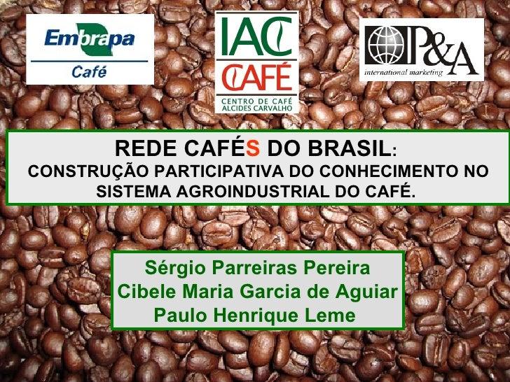 REDE CAFÉ S  DO BRASIL :  CONSTRUÇÃO PARTICIPATIVA DO CONHECIMENTO NO SISTEMA AGROINDUSTRIAL DO CAFÉ.   Sérgio Parreiras P...