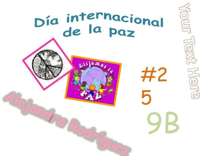 Día internacional de la paz<br />Your Text Here<br />#25<br />9B<br />Alejandra Rodríguez<br />