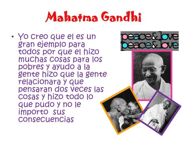Mahatma Gandhi<br />Yo creo que el es un gran ejemplo para todos por que el hizo muchas cosas para los pobres y ayudo a la...