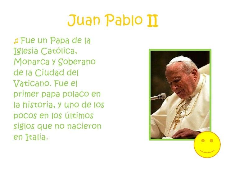 Juan Pablo II<br />♫ Fue un Papa de la <br />Iglesia Católica, <br />Monarca y Soberano <br />de la Ciudad del <br />Vatic...