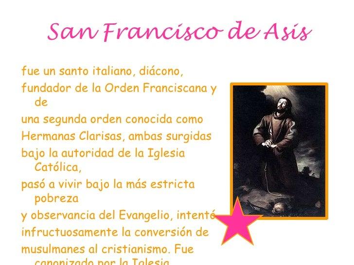 San Francisco de Asis<br />fue un santo italiano, diácono, <br />fundador de la Orden Franciscana y de <br />una segunda o...