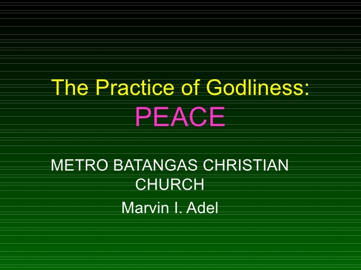 The Practice of Godliness:  PEACE METRO BATANGAS CHRISTIAN CHURCH Marvin I. Adel