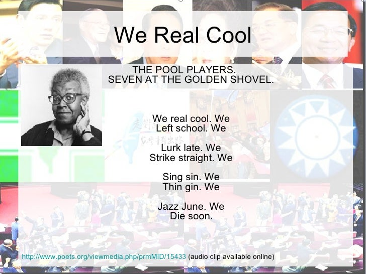 the identity of boys as pool players in the poem we real cool by gwendolyn brooks How are the boys' identities constructed  in the poem we real cool by  gwendolyn brooks, what are three literary devices used  the placement of the  we at the end of lines imitates the movement of seven pool players who would  step.