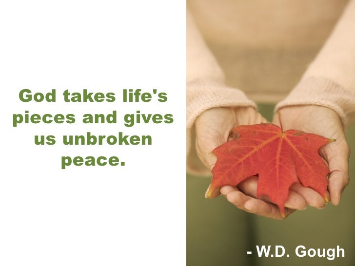 God takes life's pieces and gives us unbroken peace. - W.D. Gough