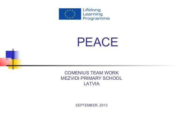 PEACE COMENIUS TEAM WORK MEZVIDI PRIMARY SCHOOL LATVIA SEPTEMBER, 2013