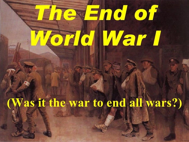 The End of World War I (Was it the war to end all wars?)