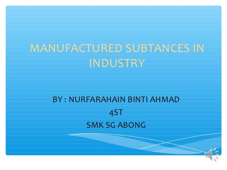 MANUFACTURED SUBTANCES IN        INDUSTRY   BY : NURFARAHAIN BINTI AHMAD                4ST           SMK SG ABONG