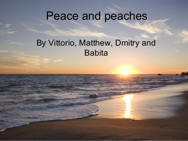 Peace and peaches By Vittorio, Matthew, Dmitry and Babita