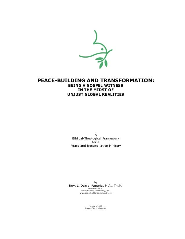 PEACE-BUILDING AND TRANSFORMATION: BEING A GOSPEL WITNESS IN THE MIDST OF UNJUST GLOBAL REALITIES A Biblical-Theological F...
