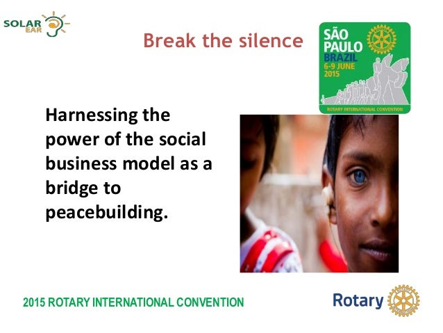 2015 ROTARY INTERNATIONAL CONVENTION Break the silence Harnessing the power of the social business model as a bridge to pe...