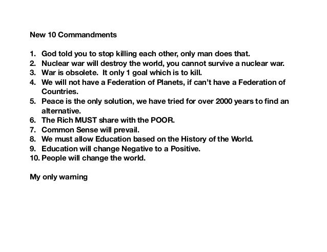 New 10 Commandments 1. God told you to stop killing each other, only man does that. 2. Nuclear war will destroy the world,...