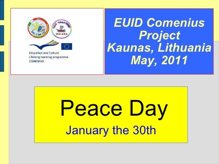 EUID Comenius Project Kaunas, Lithuania May, 2011 Peace Day January the 30th