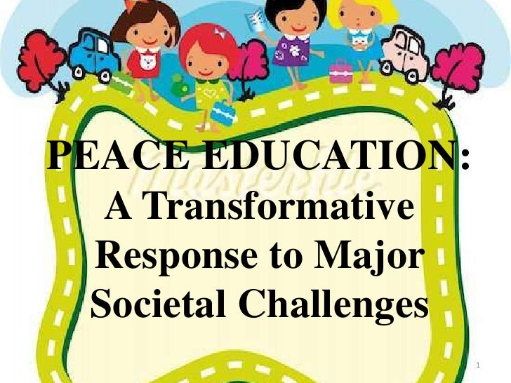 PEACE EDUCATION:   A Transformative  Response to Major  Societal Challenges                        1