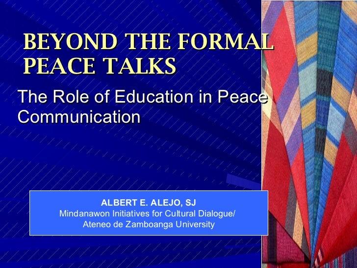 BEYOND THE FORMAL    PEACE TALKS <ul><li>The Role of Education in Peace Communication  </li></ul>ALBERT E. ALEJO, SJ Minda...