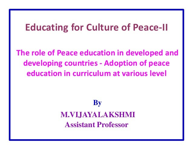 Educating for Culture of Peace-II The role of Peace education in developed and developing countries - Adoption of peace ed...
