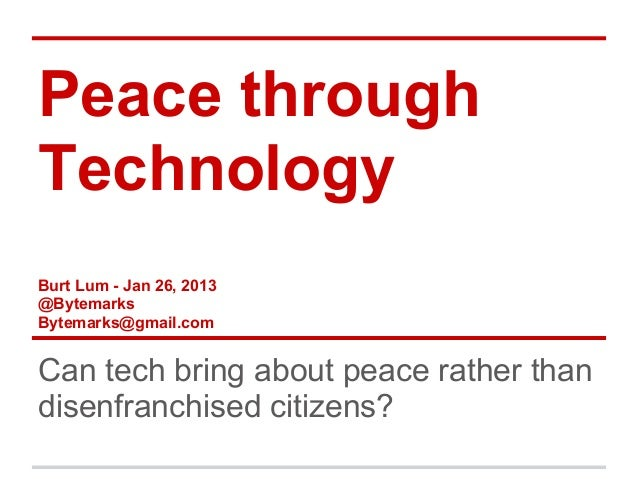 Peace throughTechnologyBurt Lum - Jan 26, 2013@BytemarksBytemarks@gmail.comCan tech bring about peace rather thandisenfran...