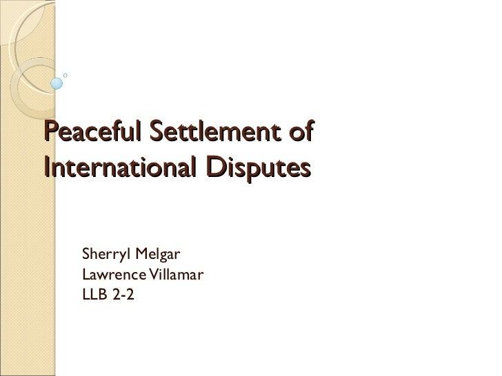 Peaceful Settlement ofInternational Disputes   Sherryl Melgar   Lawrence Villamar   LLB 2-2