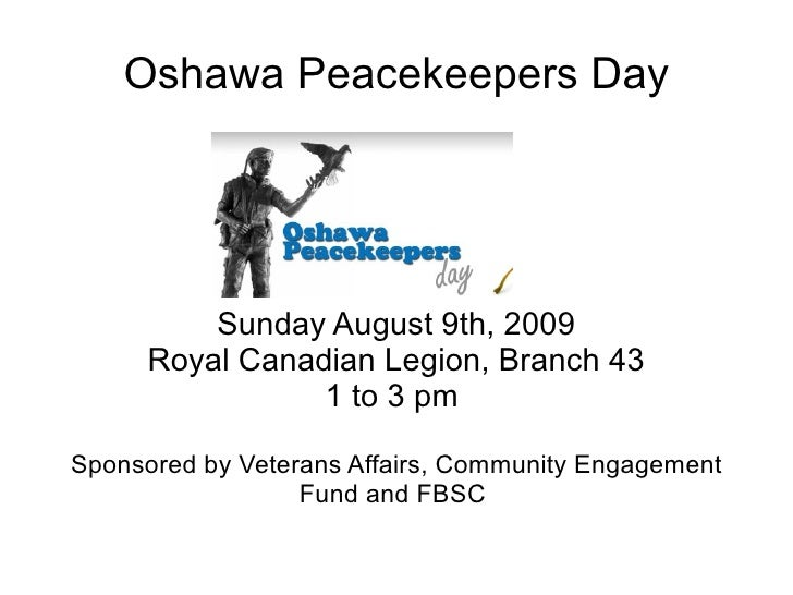 Oshawa Peacekeepers Day Sunday August 9th, 2009 Royal Canadian Legion, Branch 43 1 to 3 pm  Sponsored by Veterans Affairs,...