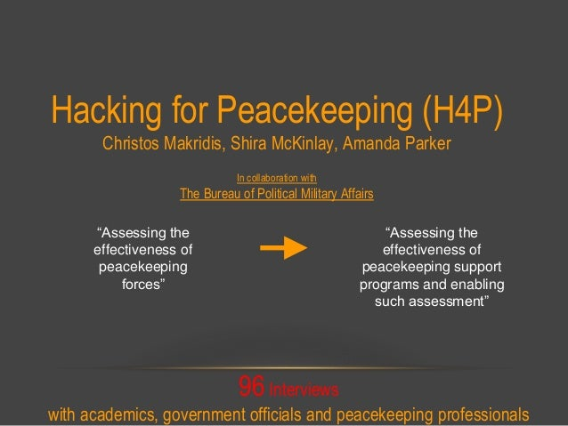 Hacking for Peacekeeping (H4P) Christos Makridis, Shira McKinlay, Amanda Parker In collaboration with The Bureau of Politi...