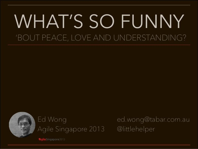 WHAT'S SO FUNNY  'BOUT PEACE, LOVE AND UNDERSTANDING?  Ed Wong Agile Singapore 2013  ed.wong@tabar.com.au @littlehelper
