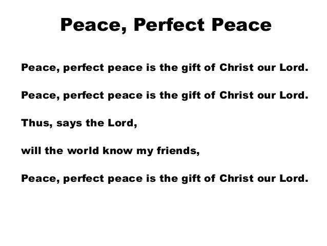 Peace, Perfect Peace Peace, perfect peace is the gift of Christ our Lord. Peace, perfect peace is the gift of Christ our L...