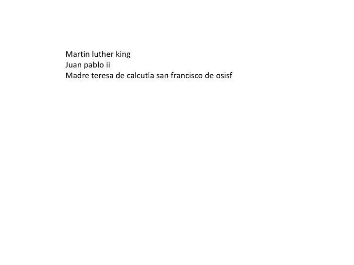 Martin lutherking<br />Juan pablo ii<br />Madre teresa de calcutla san francisco de osisf<br />