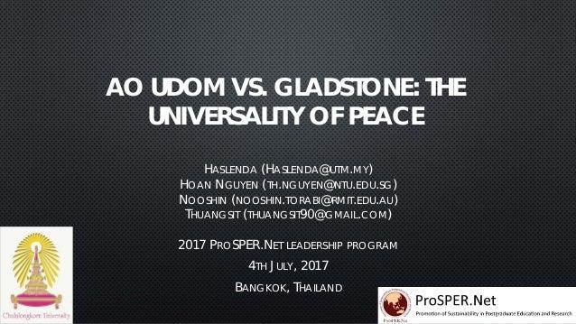 AO UDOM VS. GLADSTONE: THE UNIVERSALITY OF PEACE HASLENDA (HASLENDA@UTM.MY) HOAN NGUYEN (TH.NGUYEN@NTU.EDU.SG) NOOSHIN (NO...