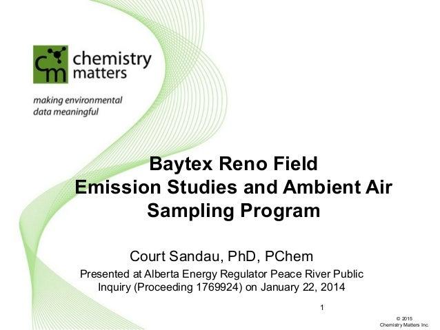 Baytex Reno Field Emission Studies and Ambient Air Sampling Program Court Sandau, PhD, PChem Presented at Alberta Energy R...