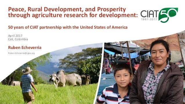 Ruben.Echeverria@cgiar.org Peace, Rural Development, and Prosperity through agriculture research for development: 50 years...