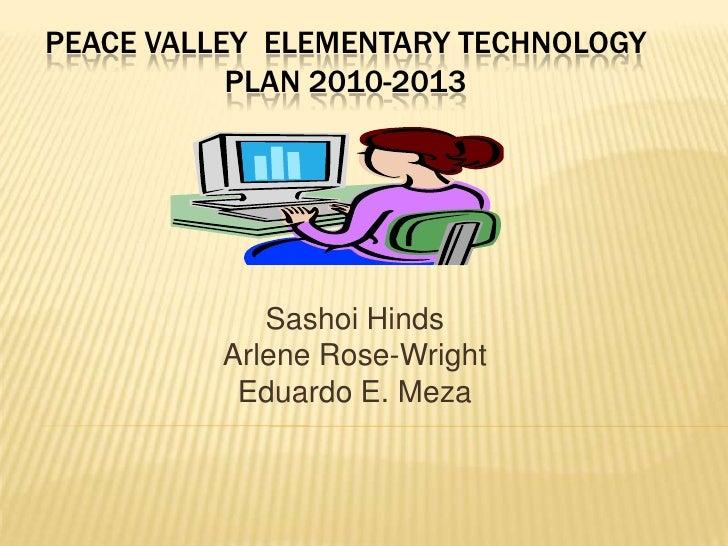 Peace Valley  Elementary Technology plan 2010-2013<br />Sashoi Hinds<br />Arlene Rose-Wright<br />Eduardo E. Meza<br />