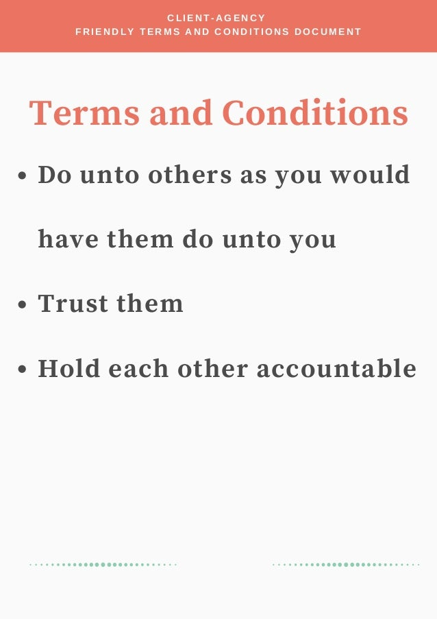 Do unto others as you would have them do unto you Trust them Hold each other accountable CLIENT-AGENCY FRIENDLY TERMS AND ...
