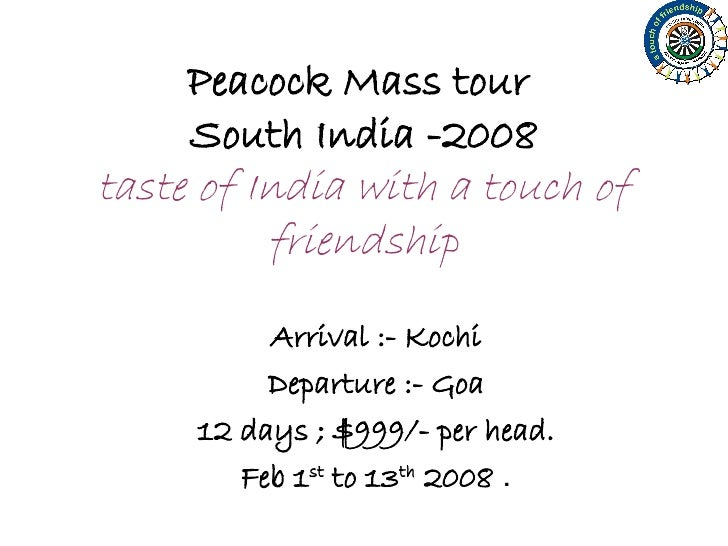 Peacock Mass tour  South India -2008 taste of India with a touch of friendship Arrival :- Kochi Departure :- Goa 12 days ;...