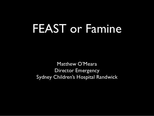 FEAST or FamineMatthew O'MearaDirector EmergencySydney Children's Hospital Randwick