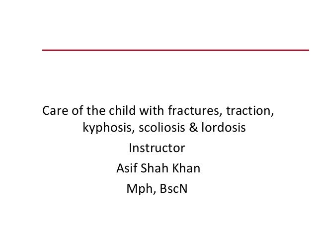 Care of the child with fractures, traction,       kyphosis, scoliosis & lordosis                Instructor             Asi...