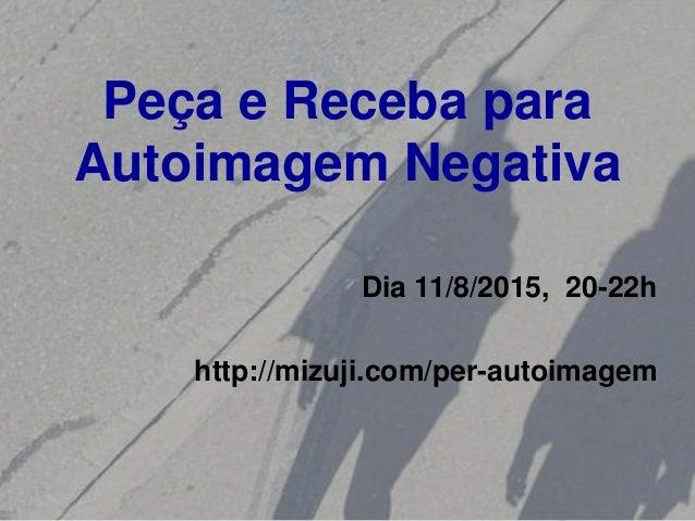 Peça e Receba para Autoimagem Negativa Dia 11/8/2015, 20-22h http://mizuji.com/per-autoimagem