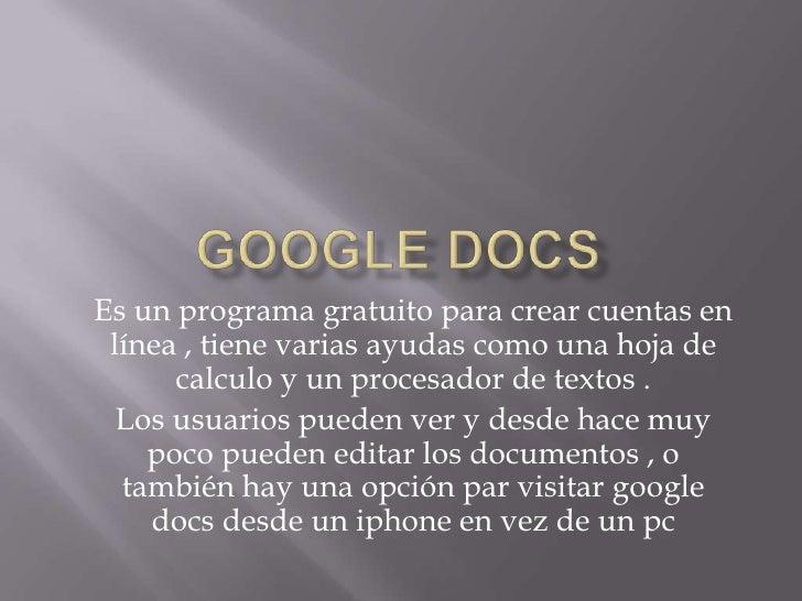 google docs <br />Es un programa gratuito para crear cuentas en línea , tiene varias ayudas como una hoja de calculo y un ...