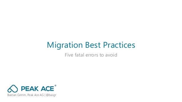 Migration Best Practices Five fatal errors to avoid Bastian Grimm, Peak Ace AG | @basgr