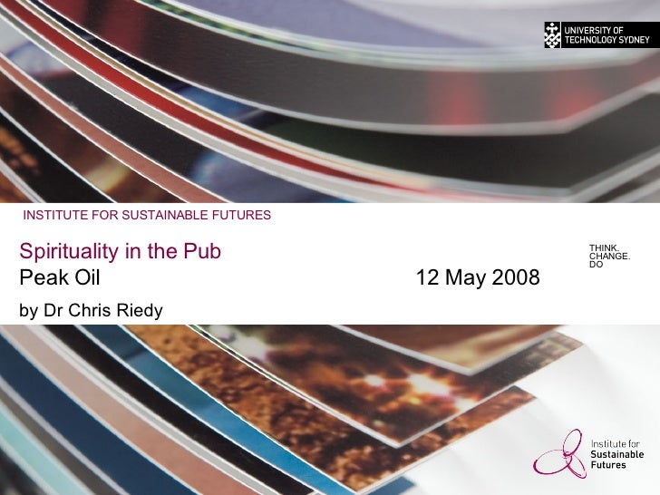 Spirituality in the Pub Peak Oil 12 May 2008 by Dr Chris Riedy THINK. CHANGE. DO INSTITUTE FOR SUSTAINABLE FUTURES