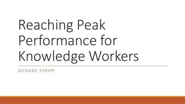 Reaching Peak Performance for Knowledge Workers RICHARD THRIPP