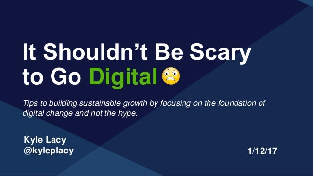Kyle Lacy @kyleplacy It Shouldn't Be Scary to Go Digital 1/12/17 Tips to building sustainable growth by focusing on the fo...